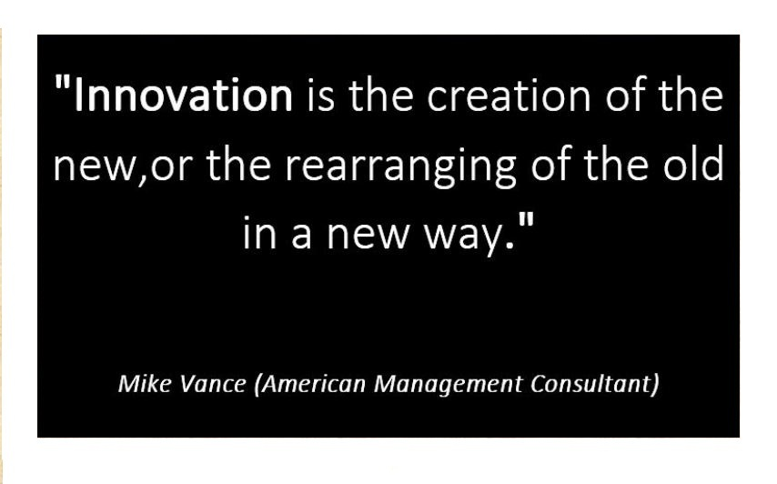 Innovation is the creation of the new,or the rearranging of the old in a new way.